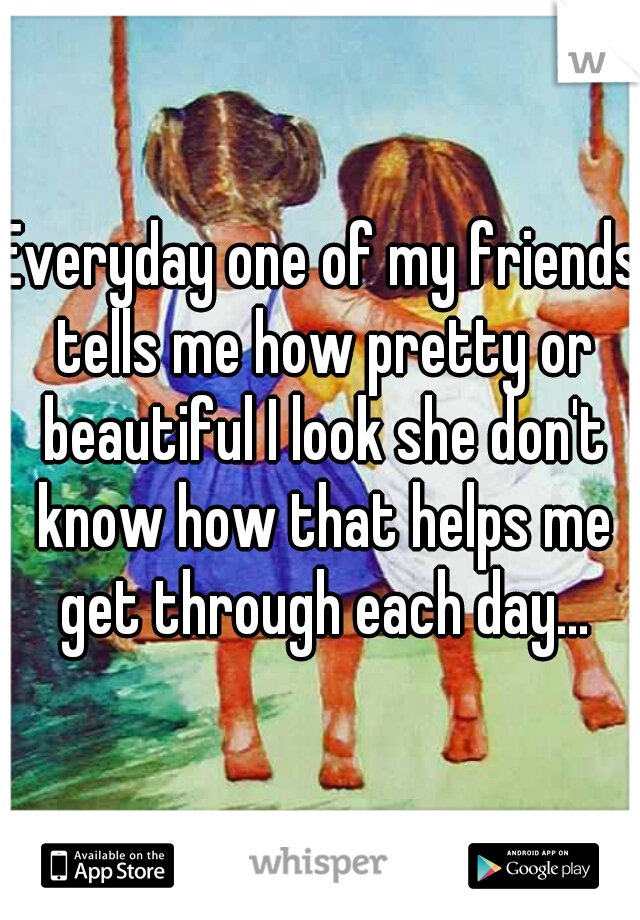 Everyday one of my friends tells me how pretty or beautiful I look she don't know how that helps me get through each day...