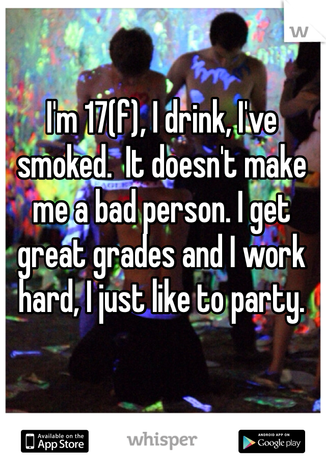 I'm 17(f), I drink, I've smoked.  It doesn't make me a bad person. I get great grades and I work hard, I just like to party.