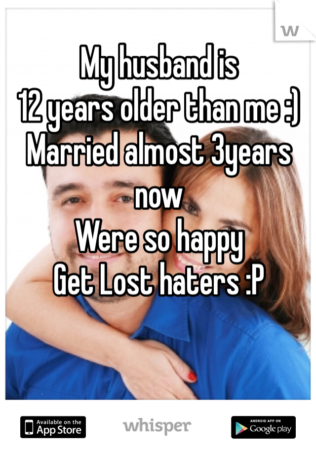My husband is  12 years older than me :)  Married almost 3years now  Were so happy  Get Lost haters :P