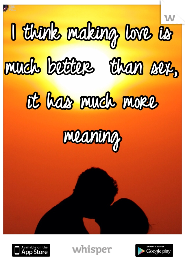 I think making love is much better  than sex, it has much more meaning