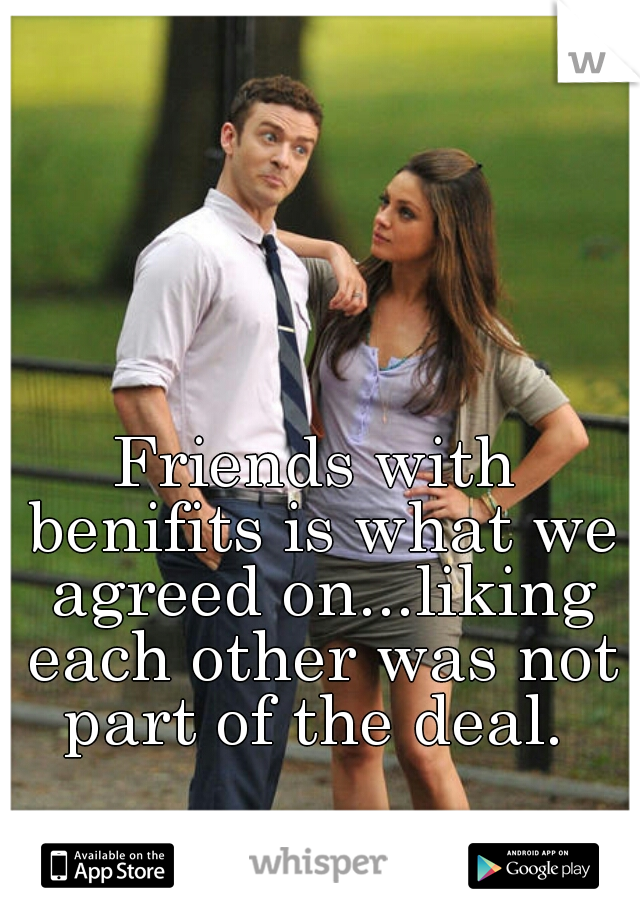 Friends with benifits is what we agreed on...liking each other was not part of the deal.