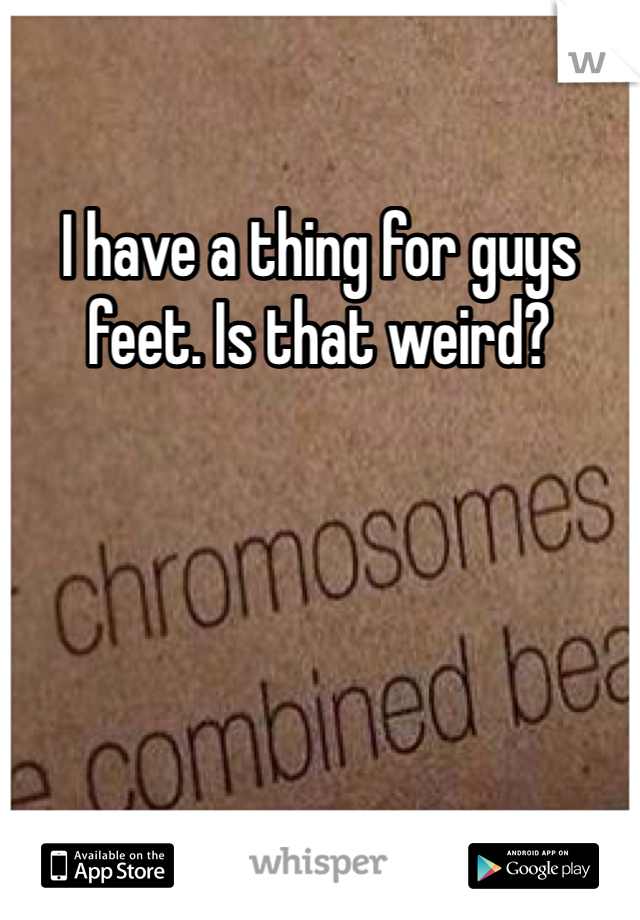 I have a thing for guys feet. Is that weird?