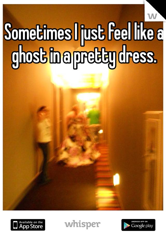 Sometimes I just feel like a ghost in a pretty dress.