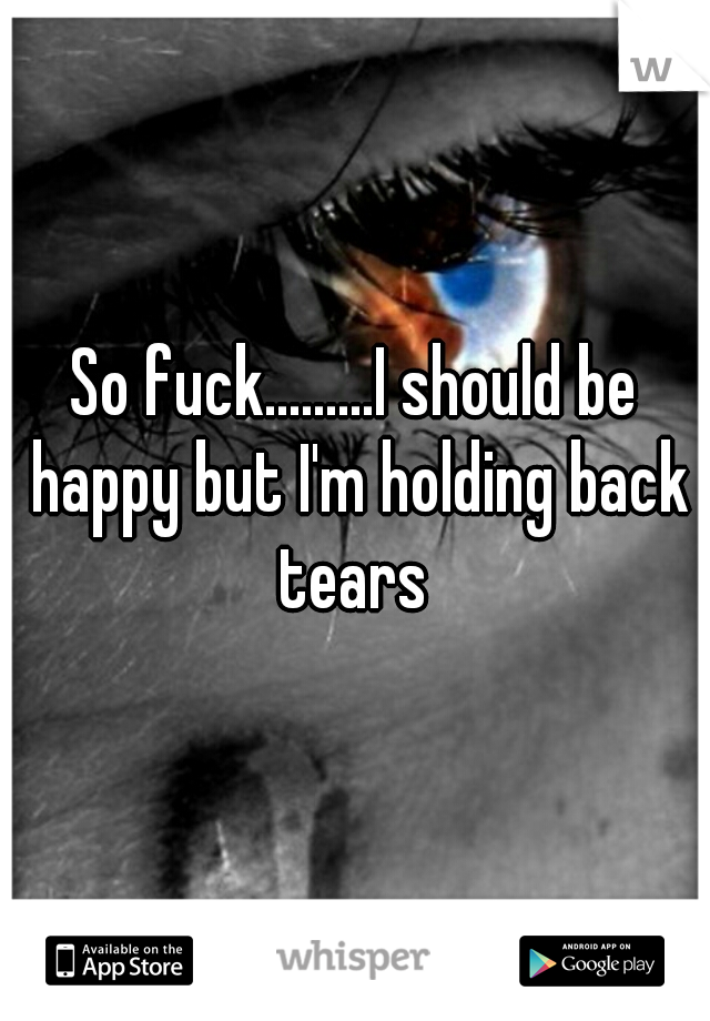 So fuck.........I should be happy but I'm holding back tears