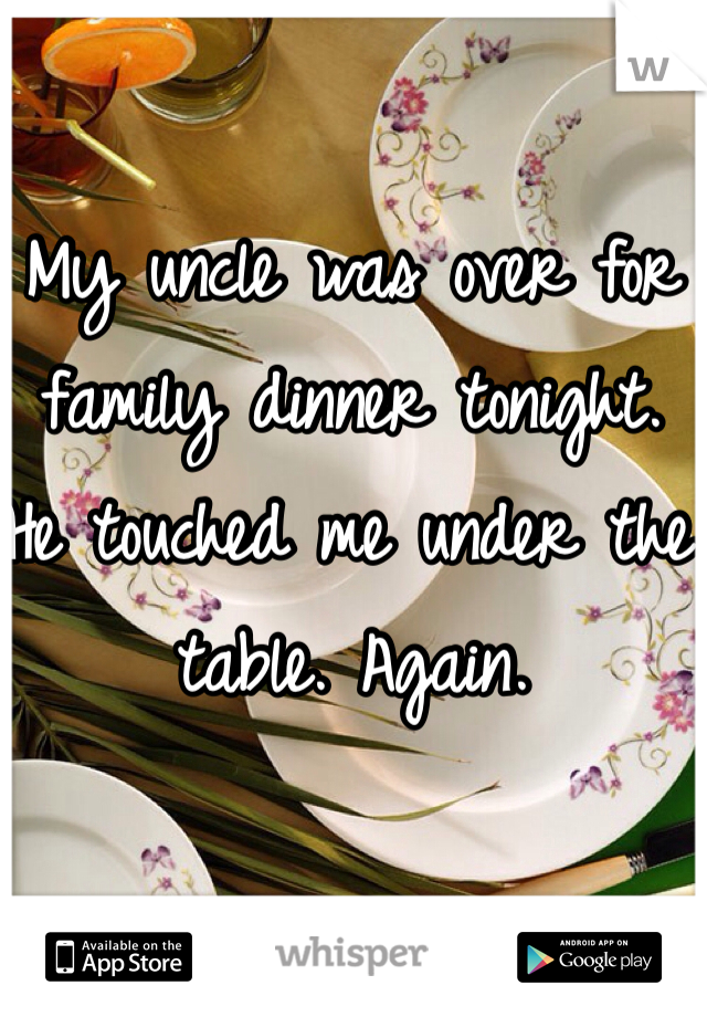 My uncle was over for family dinner tonight. He touched me under the table. Again.