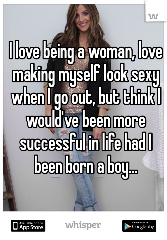 I love being a woman, love making myself look sexy when I go out, but think I would've been more successful in life had I been born a boy...
