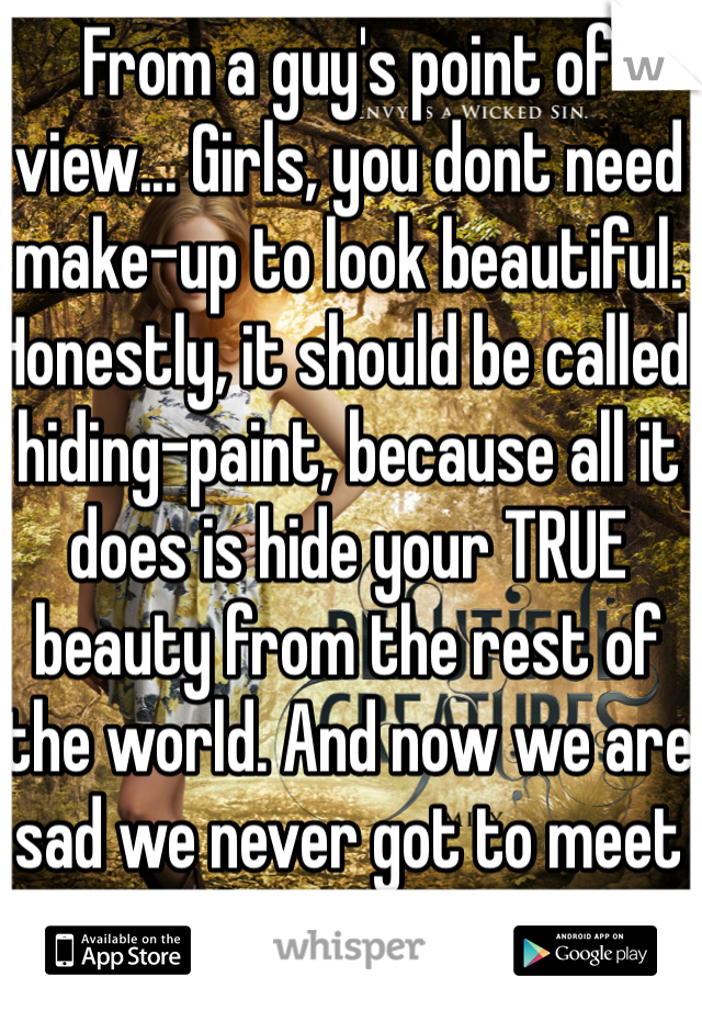 From a guy's point of view... Girls, you dont need make-up to look beautiful. Honestly, it should be called hiding-paint, because all it does is hide your TRUE beauty from the rest of the world. And now we are sad we never got to meet the real you.