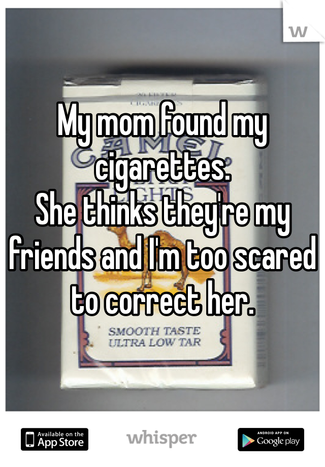 My mom found my cigarettes.  She thinks they're my friends and I'm too scared to correct her.