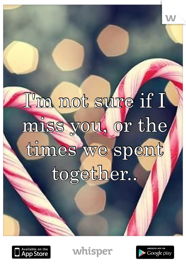 I'm not sure if I miss you, or the times we spent together..