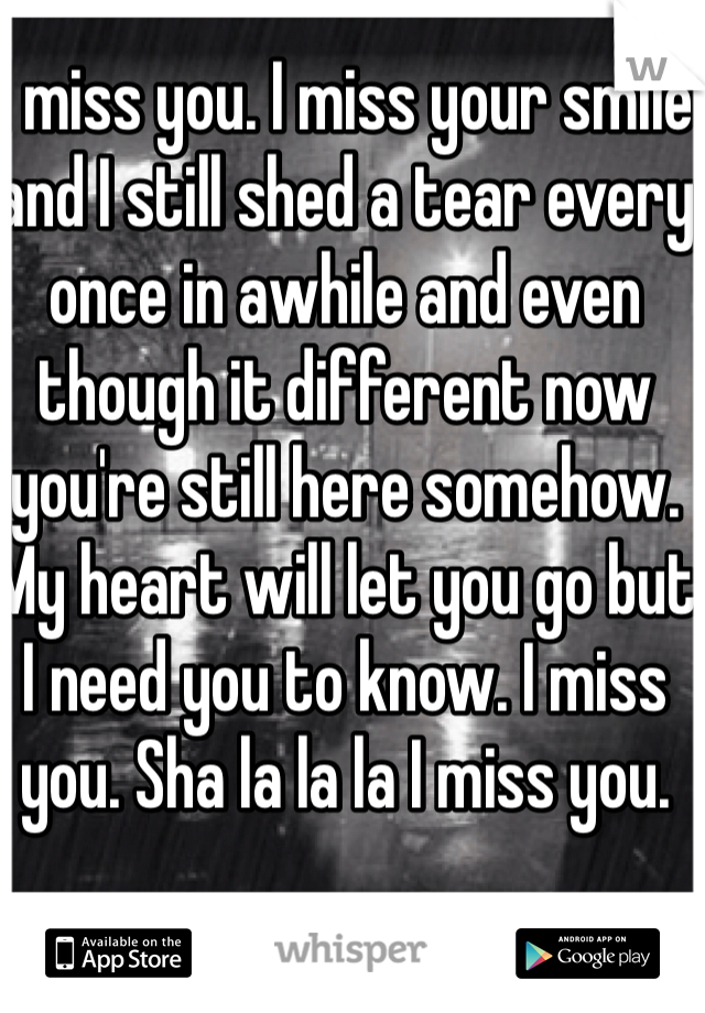 I miss you. I miss your smile and I still shed a tear every once in awhile and even though it different now you're still here somehow. My heart will let you go but I need you to know. I miss you. Sha la la la I miss you.