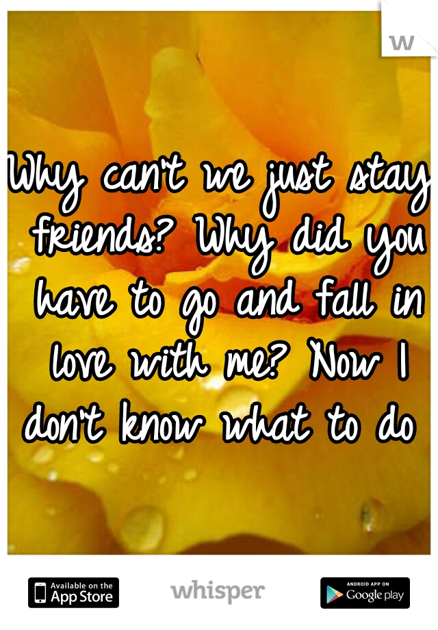 Why can't we just stay friends? Why did you have to go and fall in love with me? Now I don't know what to do