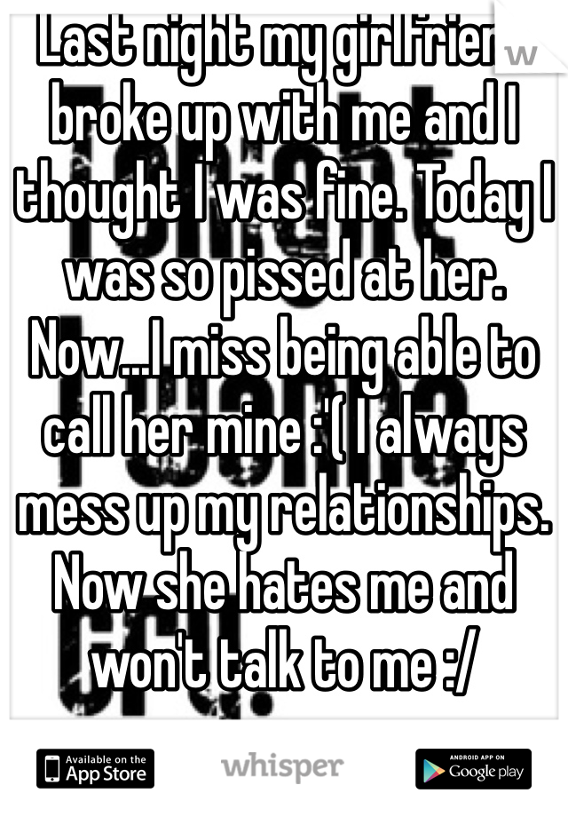 Last night my girlfriend broke up with me and I thought I was fine. Today I was so pissed at her. Now...I miss being able to call her mine :'( I always mess up my relationships. Now she hates me and won't talk to me :/