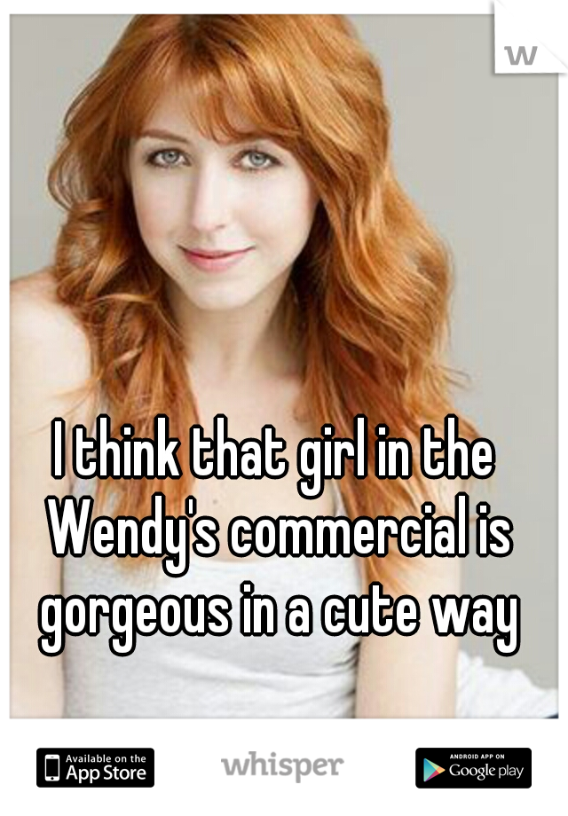 I think that girl in the Wendy's commercial is gorgeous in a cute way