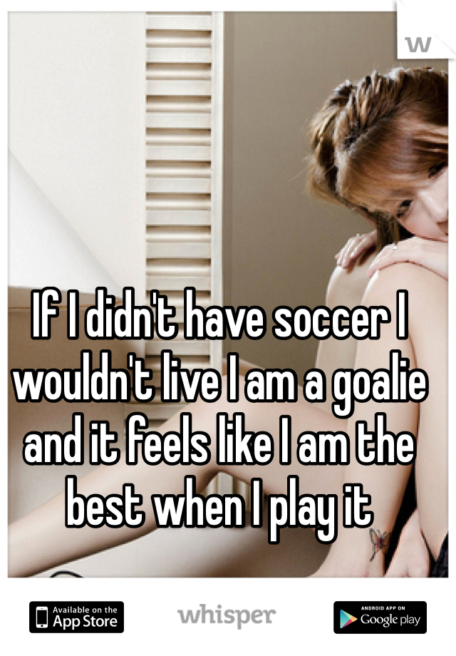 If I didn't have soccer I wouldn't live I am a goalie and it feels like I am the best when I play it