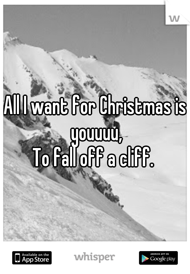 All I want for Christmas is youuuu, To fall off a cliff.