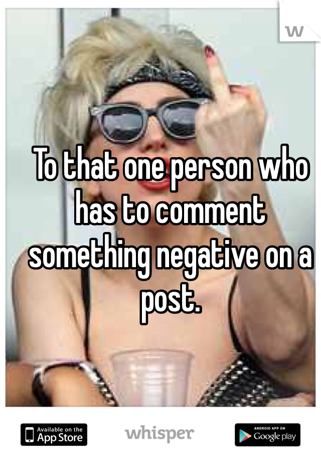 To that one person who has to comment something negative on a post.