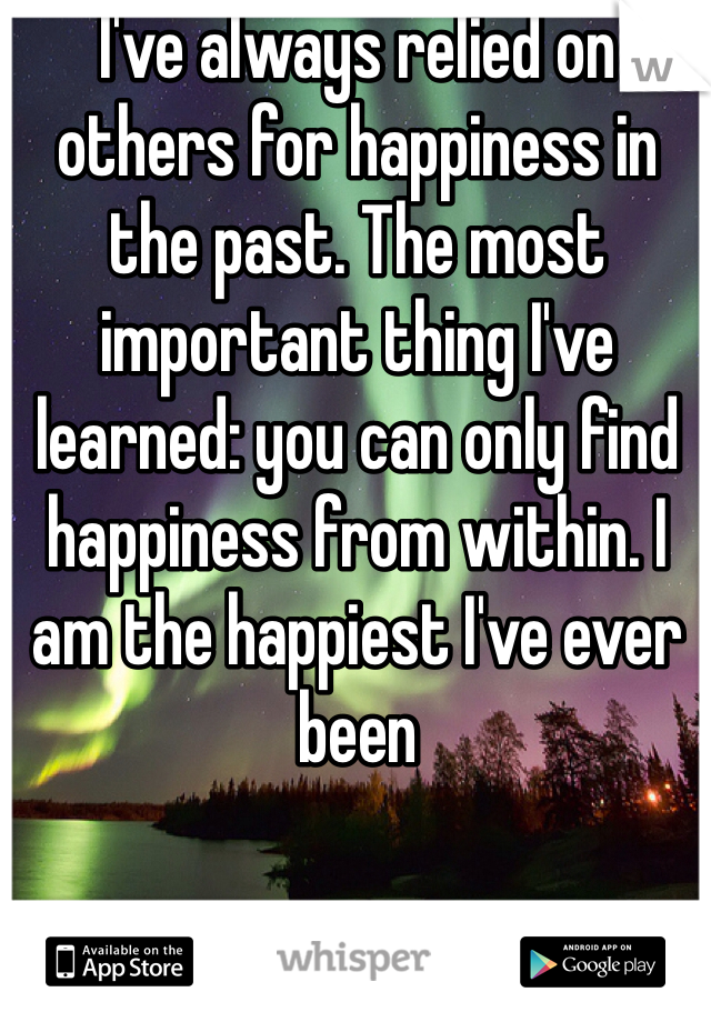 I've always relied on others for happiness in the past. The most important thing I've learned: you can only find happiness from within. I am the happiest I've ever been