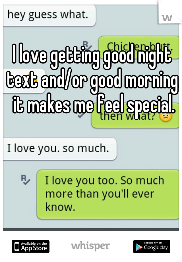 I love getting good night text and/or good morning. it makes me feel special.