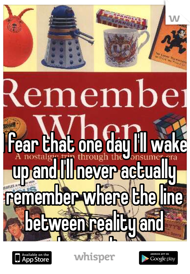 I fear that one day I'll wake up and I'll never actually remember where the line between reality and dreams lies.