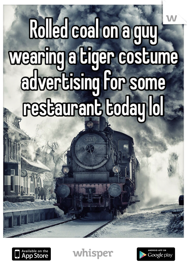 Rolled coal on a guy wearing a tiger costume advertising for some  restaurant today lol