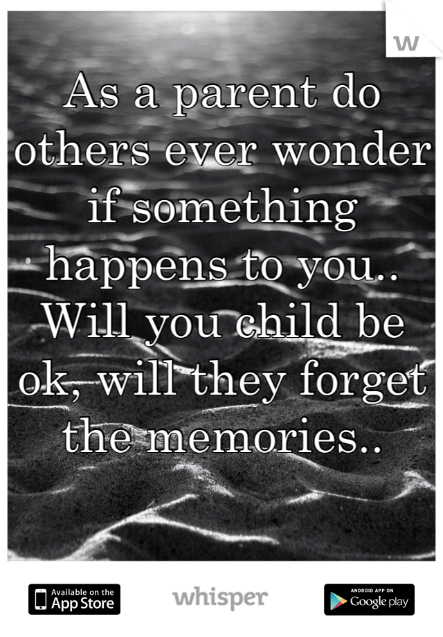 As a parent do others ever wonder if something happens to you.. Will you child be ok, will they forget the memories..