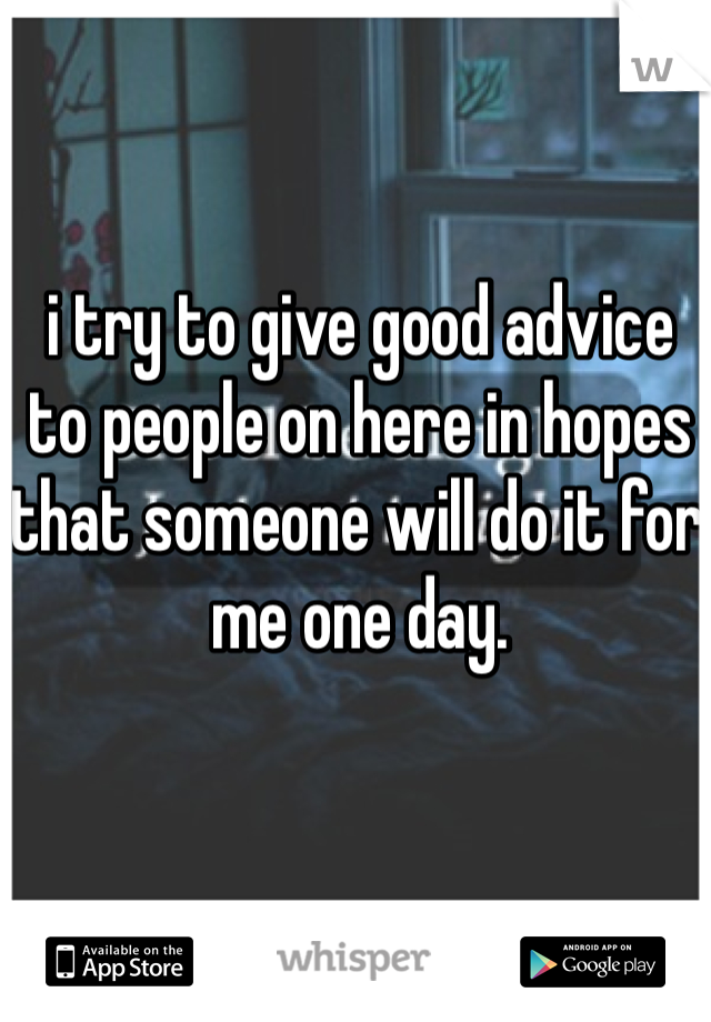 i try to give good advice to people on here in hopes that someone will do it for me one day.