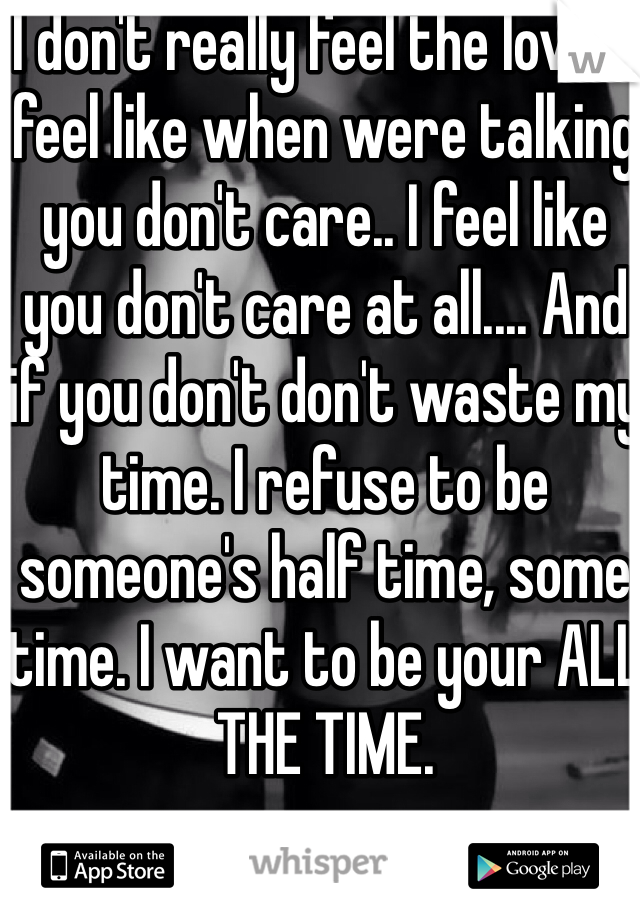 I don't really feel the love.. I feel like when were talking you don't care.. I feel like you don't care at all.... And if you don't don't waste my time. I refuse to be someone's half time, some time. I want to be your ALL THE TIME.