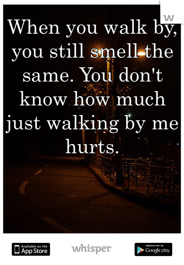 When you walk by, you still smell the same. You don't know how much just walking by me hurts.