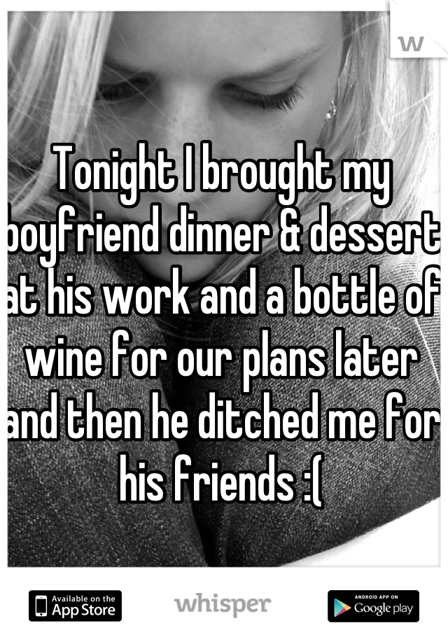 Tonight I brought my boyfriend dinner & dessert at his work and a bottle of wine for our plans later and then he ditched me for his friends :(