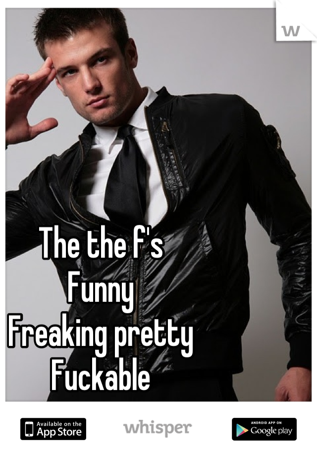 The the f's Funny  Freaking pretty  Fuckable