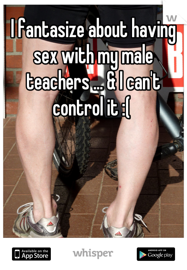 I fantasize about having sex with my male teachers ... & I can't control it :(