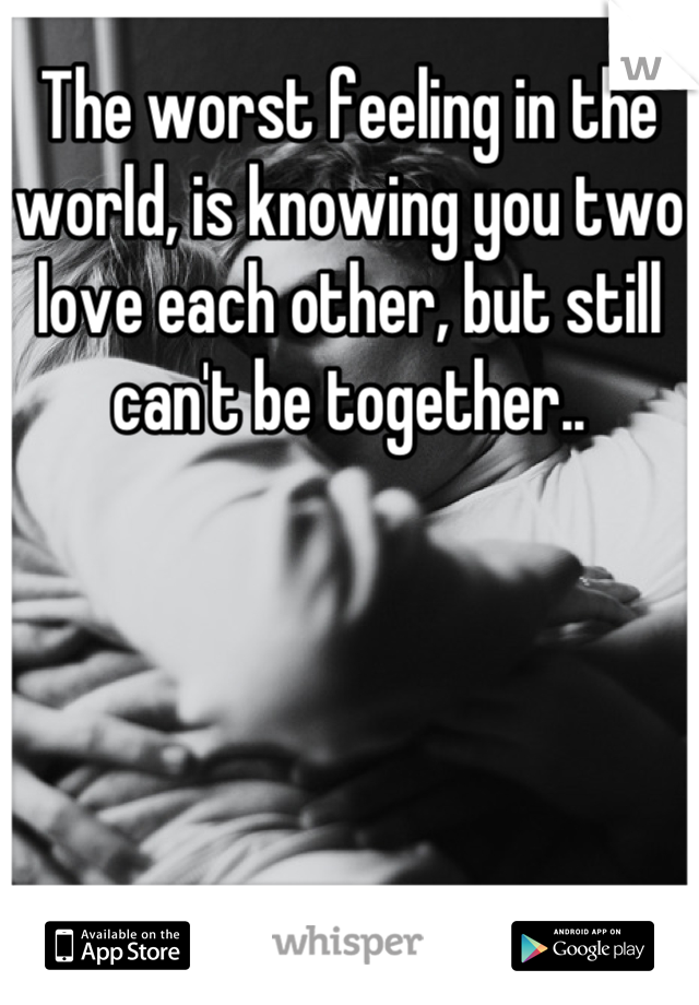 The worst feeling in the world, is knowing you two love each other, but still can't be together..