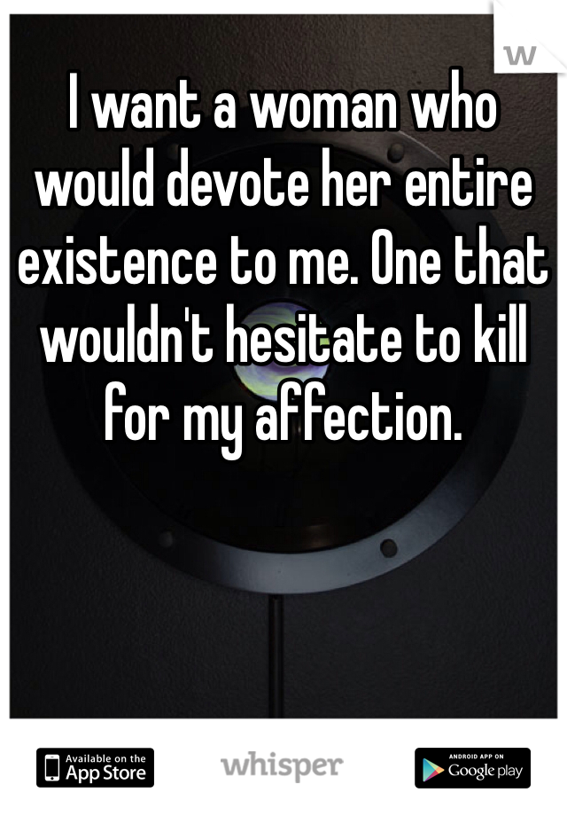 I want a woman who would devote her entire existence to me. One that wouldn't hesitate to kill for my affection.