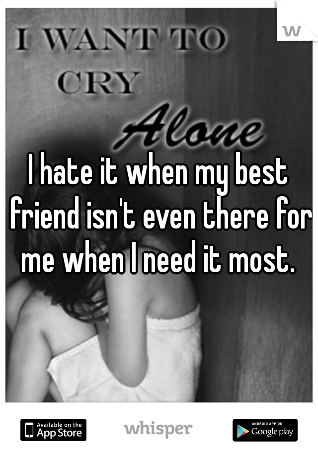 I hate it when my best friend isn't even there for me when I need it most.