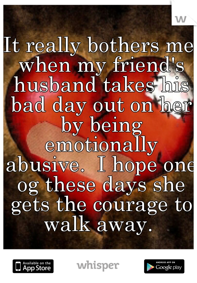 It really bothers me when my friend's husband takes his bad day out on her by being emotionally abusive.  I hope one og these days she gets the courage to walk away.