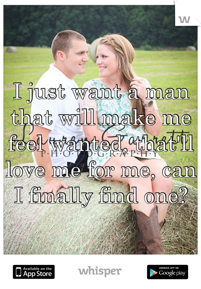 I just want a man that will make me feel wanted, that'll love me for me, can I finally find one?