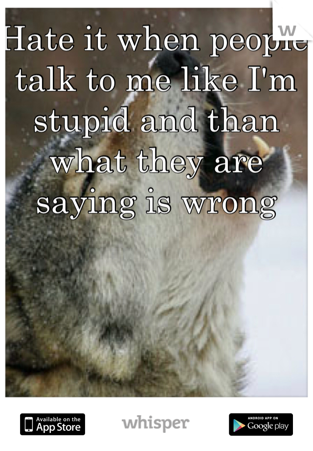 Hate it when people talk to me like I'm stupid and than what they are saying is wrong