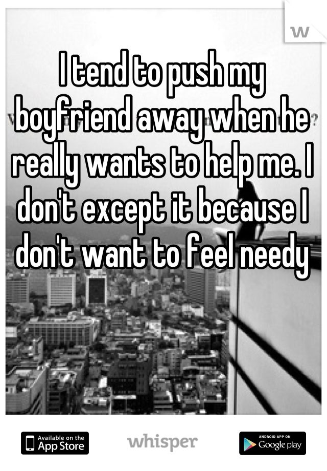 I tend to push my boyfriend away when he really wants to help me. I don't except it because I don't want to feel needy