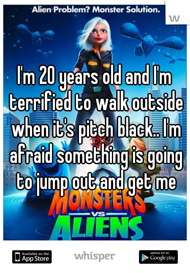 I'm 20 years old and I'm terrified to walk outside when it's pitch black.. I'm afraid something is going to jump out and get me