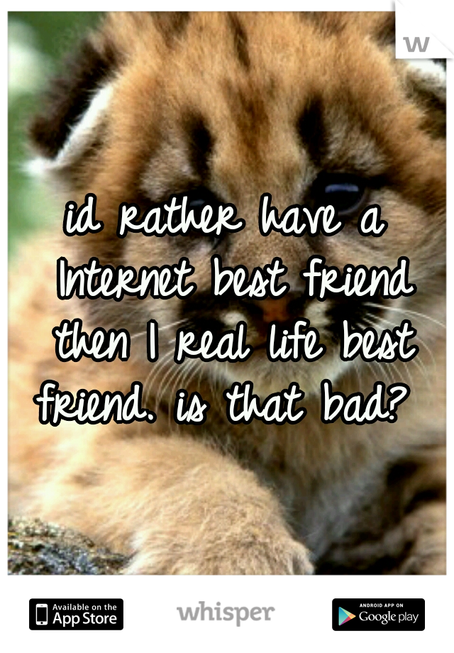 id rather have a Internet best friend then I real life best friend. is that bad?