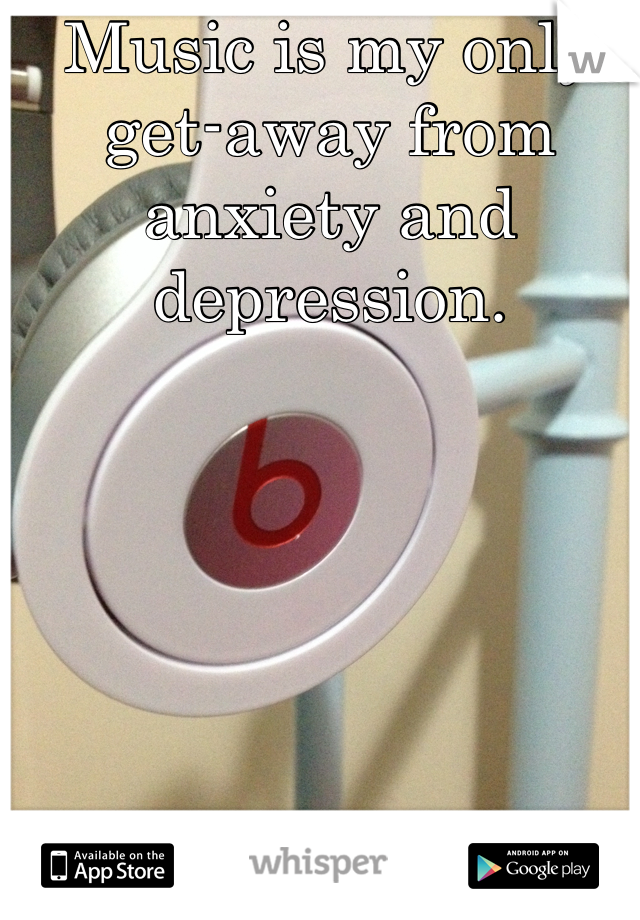 Music is my only get-away from anxiety and depression.
