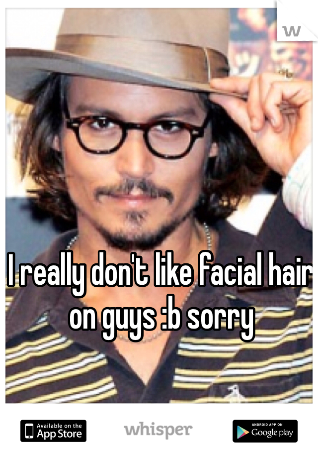 I really don't like facial hair on guys :b sorry