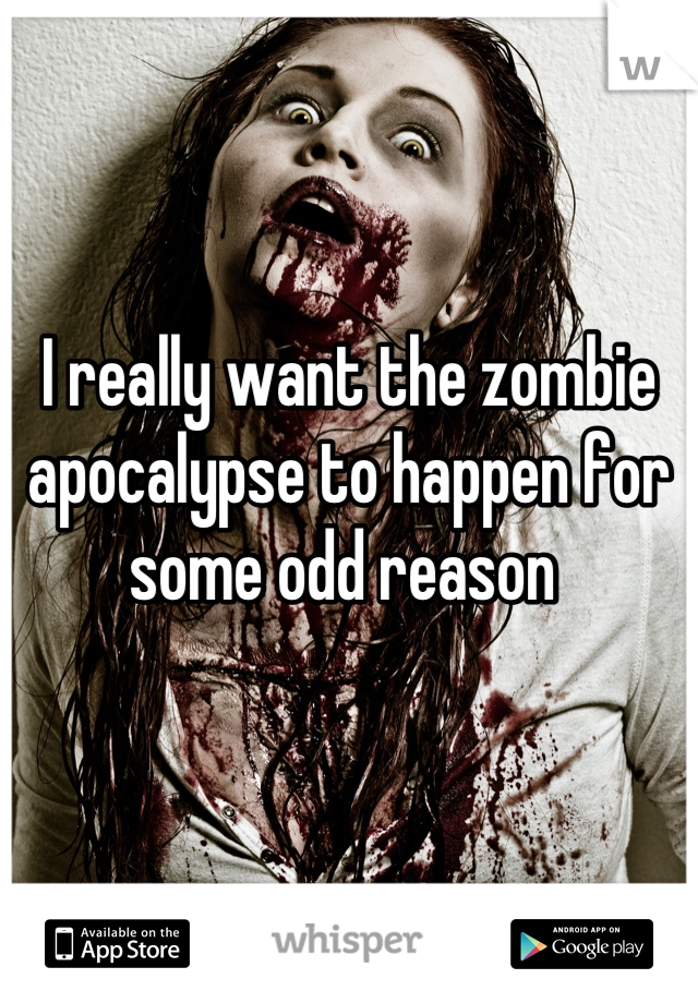 I really want the zombie apocalypse to happen for some odd reason