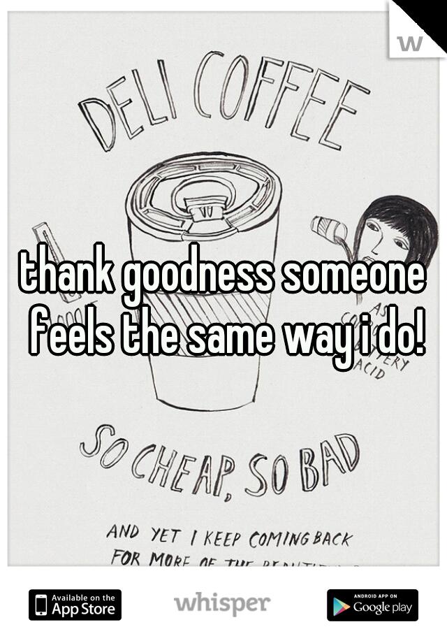thank goodness someone feels the same way i do!