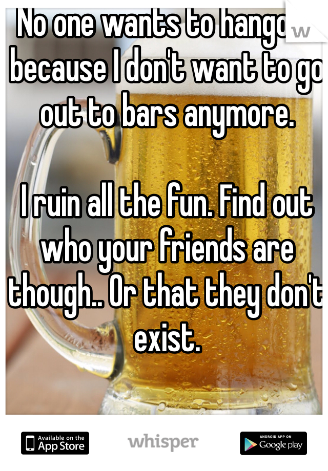 No one wants to hangout because I don't want to go out to bars anymore.  I ruin all the fun. Find out who your friends are though.. Or that they don't exist.