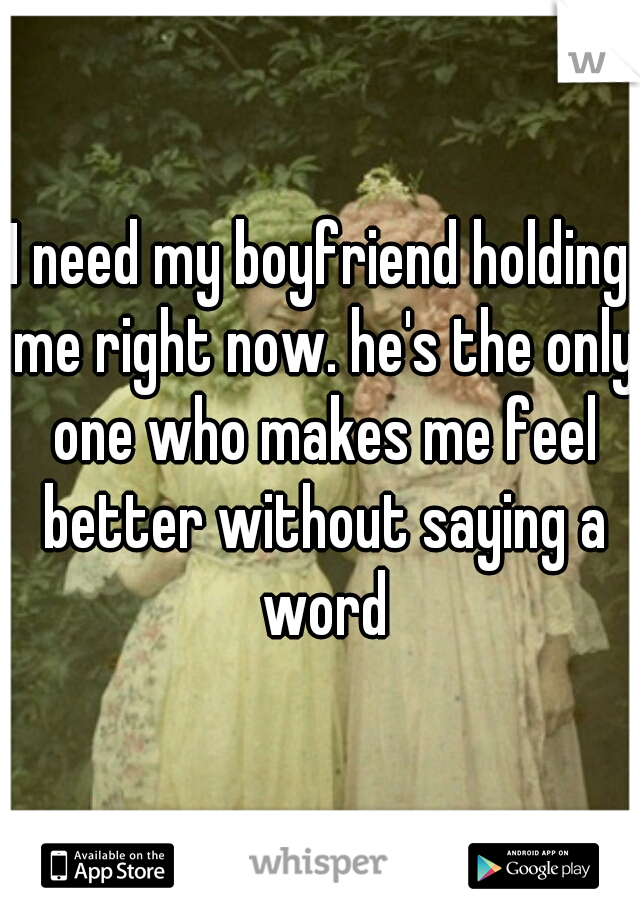 I need my boyfriend holding me right now. he's the only one who makes me feel better without saying a word