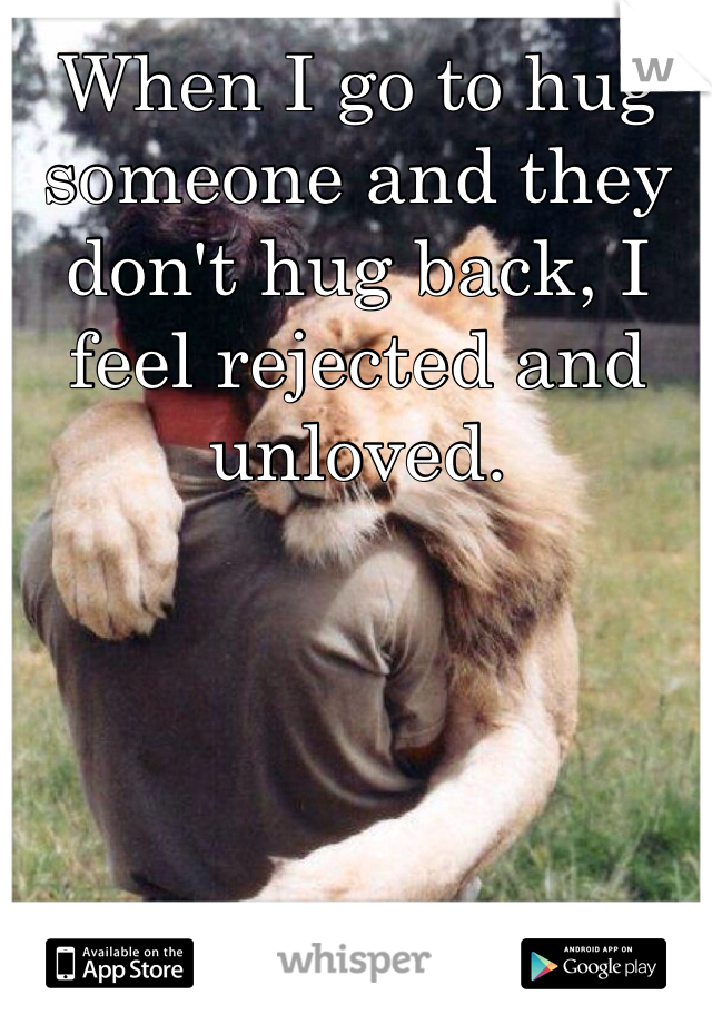 When I go to hug someone and they don't hug back, I feel rejected and unloved.