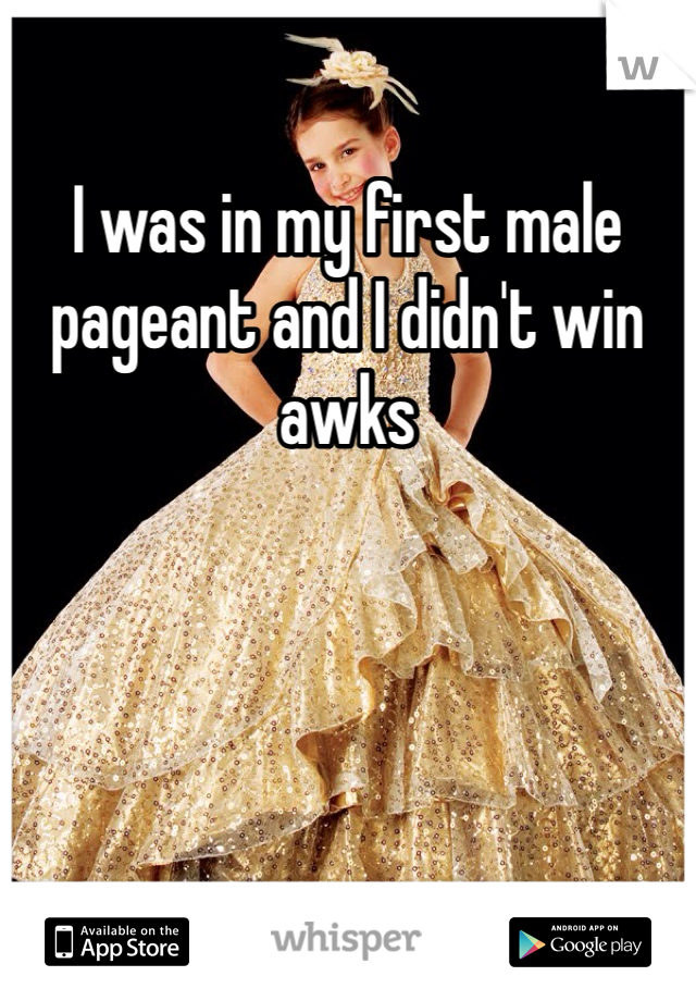 I was in my first male pageant and I didn't win awks