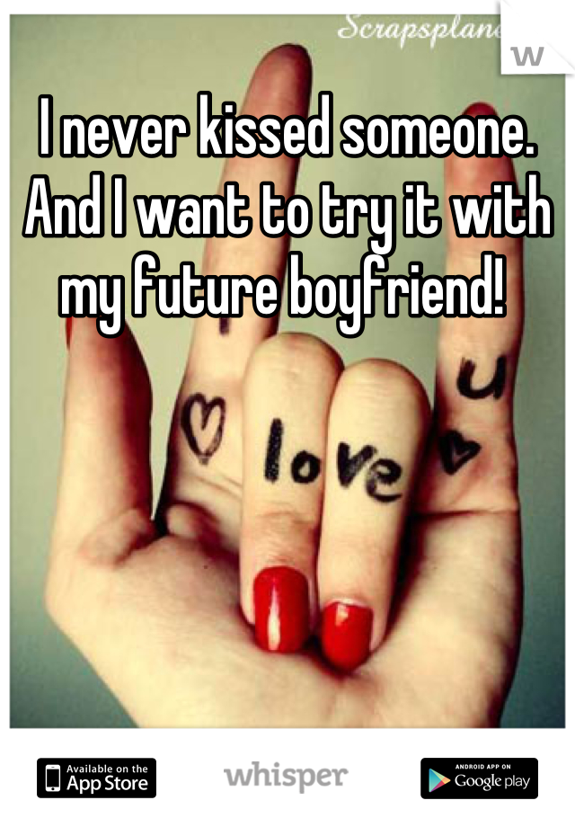 I never kissed someone. And I want to try it with my future boyfriend!