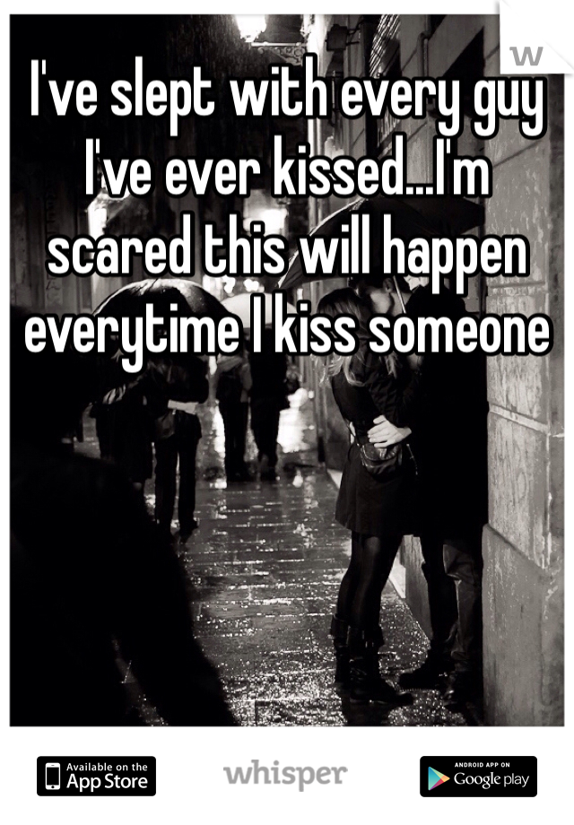 I've slept with every guy I've ever kissed...I'm scared this will happen everytime I kiss someone
